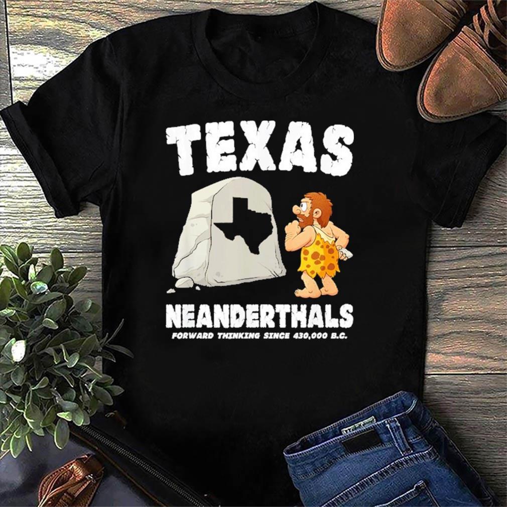 Texas Neanderthals Forward Thinking Since 430000 BC Shirt