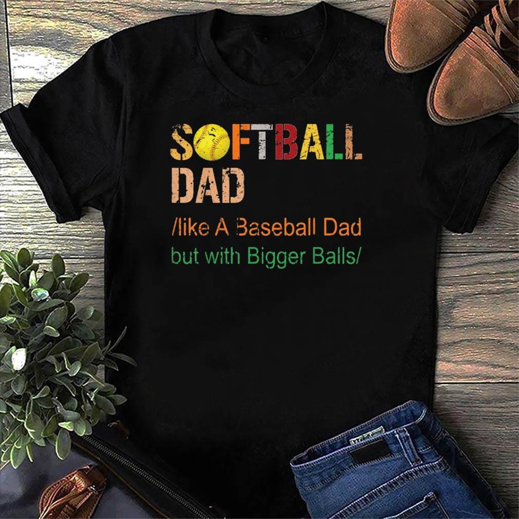 Mens Softball dad like a baseball dad but with bigger balls vintage shirt
