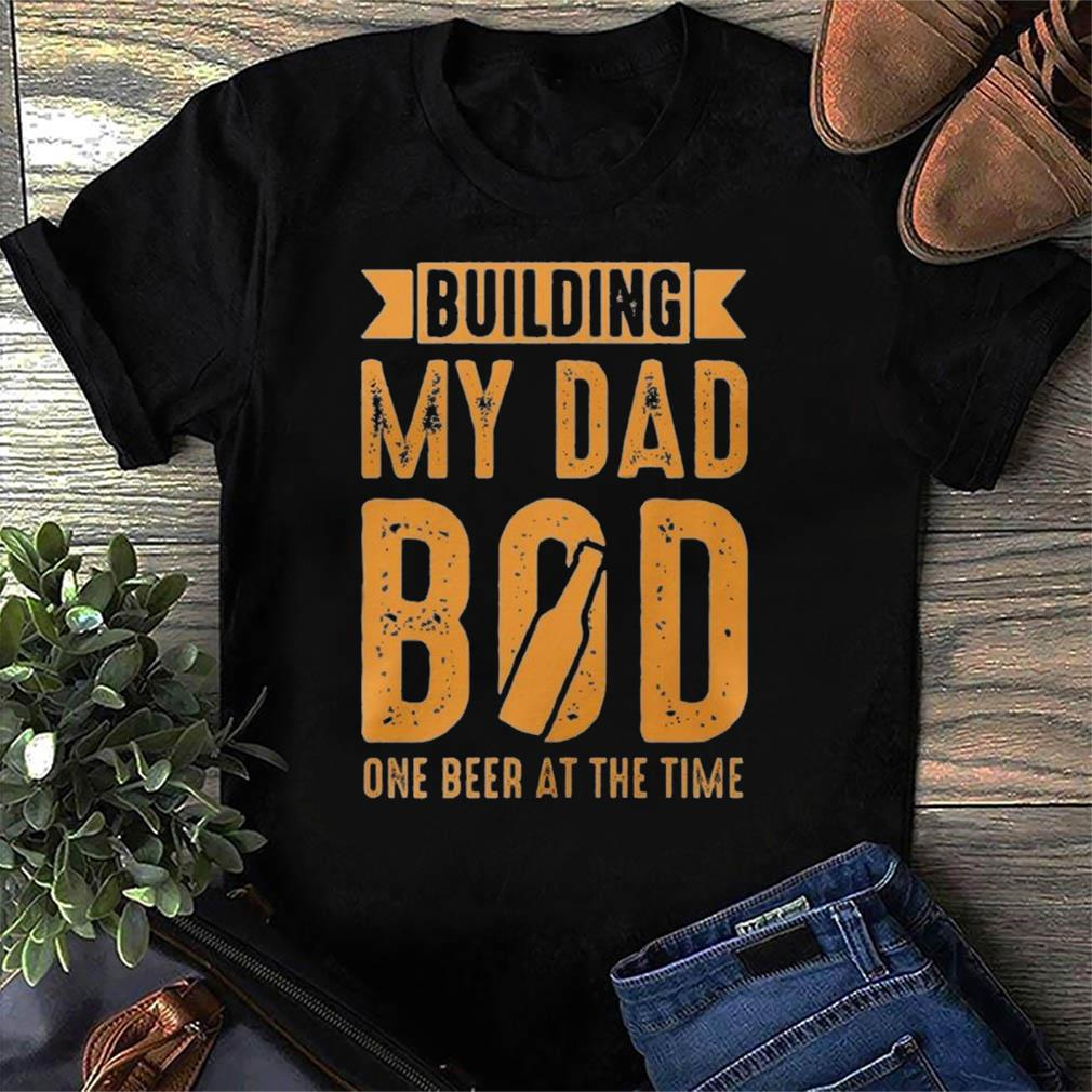 Building My Dad Bod One Beer At The Time Funny International Beer Day Shirt