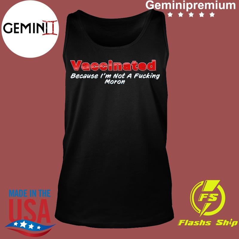 Funny Vaccinated Because I'm Not A Fucking Moron Ts Tank top