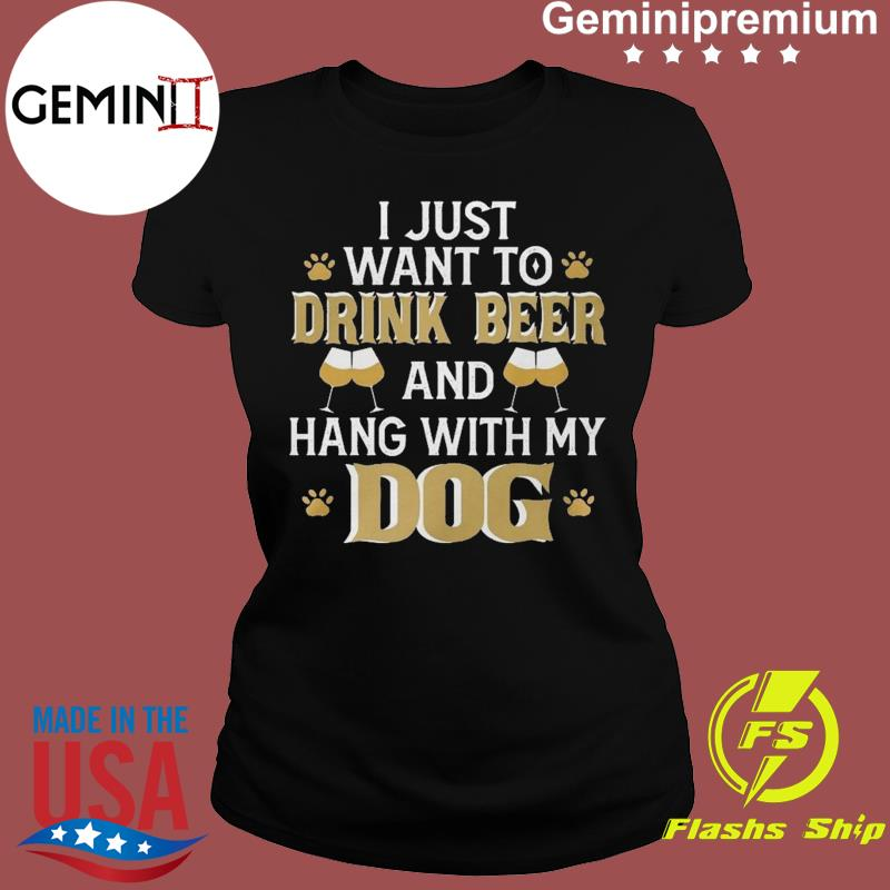 I Just Want To Drink Beer And Hang With My Dog Funny International Beer Day Shirt Ladies tee
