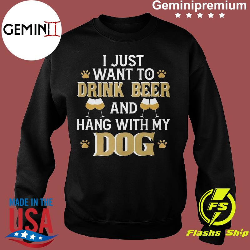 I Just Want To Drink Beer And Hang With My Dog Funny International Beer Day Shirt Sweater