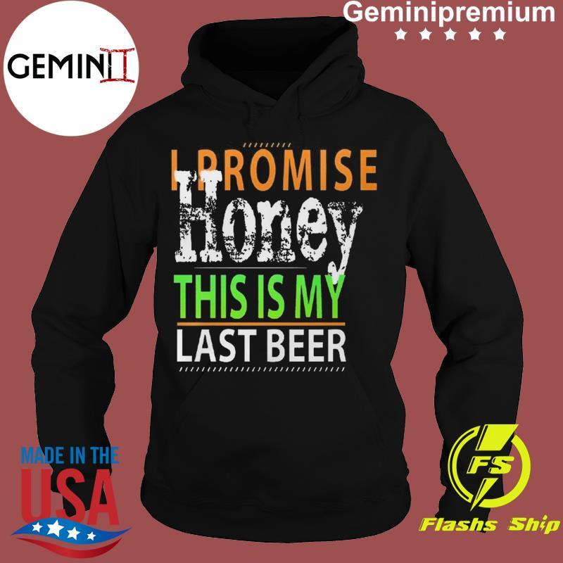 I Promise Honey This Is My Last Beer Funny International Beer Day Shirt Hoodie