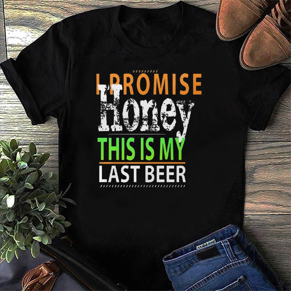 I Promise Honey This Is My Last Beer Funny International Beer Day Shirt