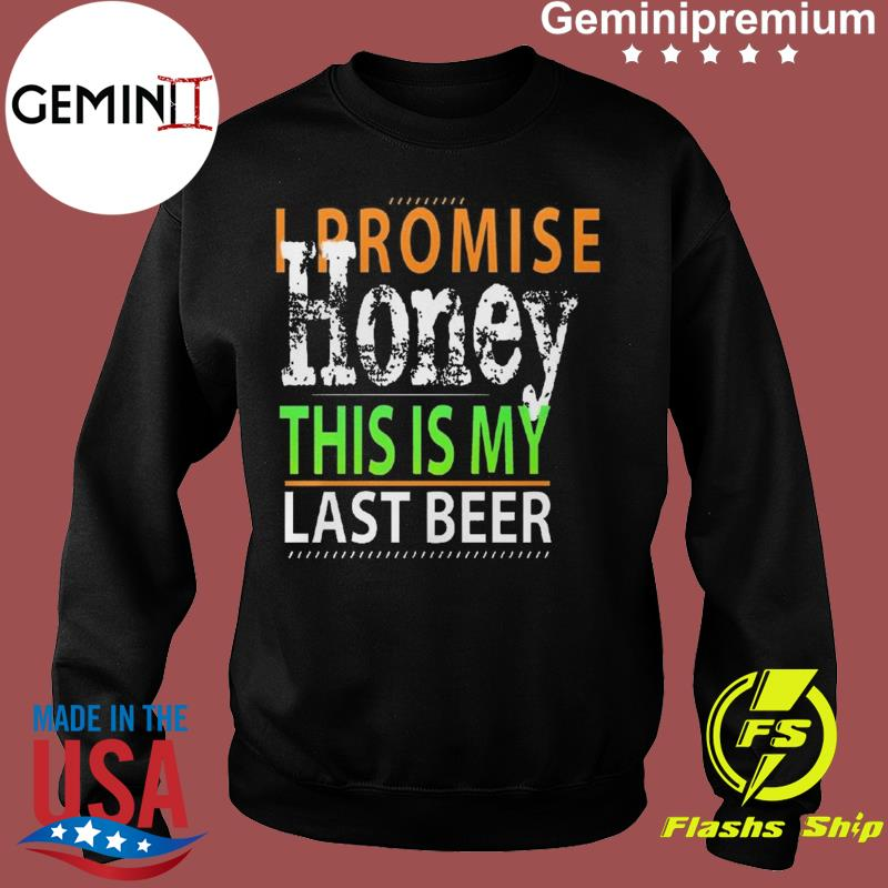 I Promise Honey This Is My Last Beer Funny International Beer Day Shirt Sweater