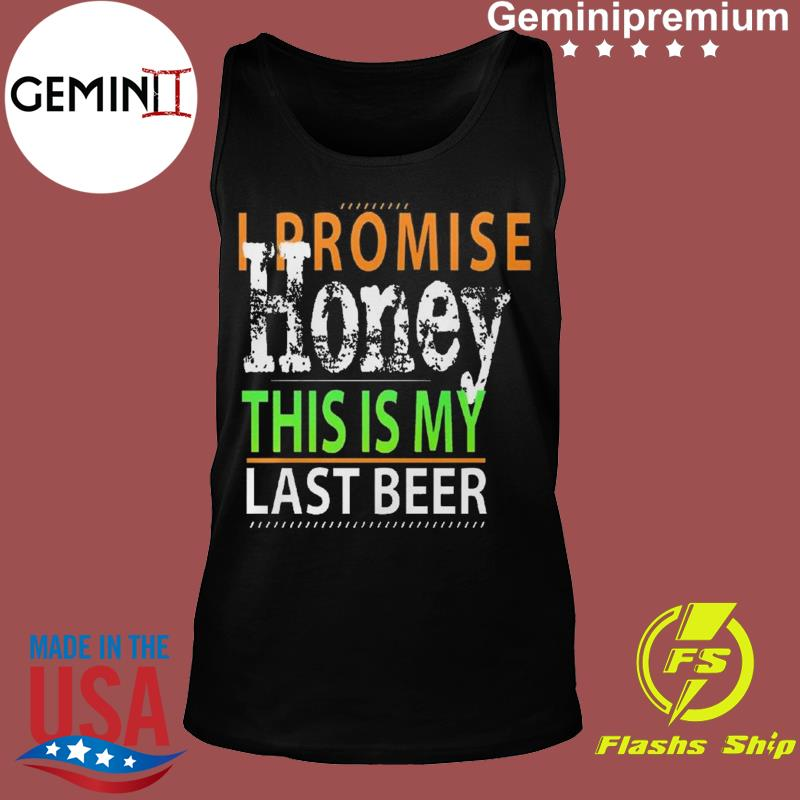 I Promise Honey This Is My Last Beer Funny International Beer Day Shirt Tank top