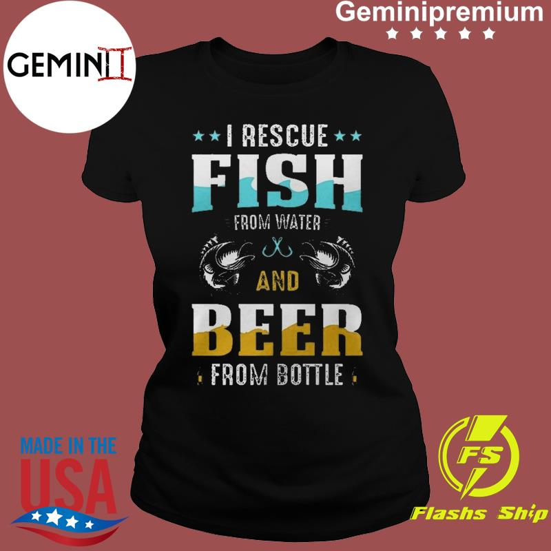 I Rescue Fish From Water And Beer From Bottle Funny International Beer Day Shirt Ladies tee