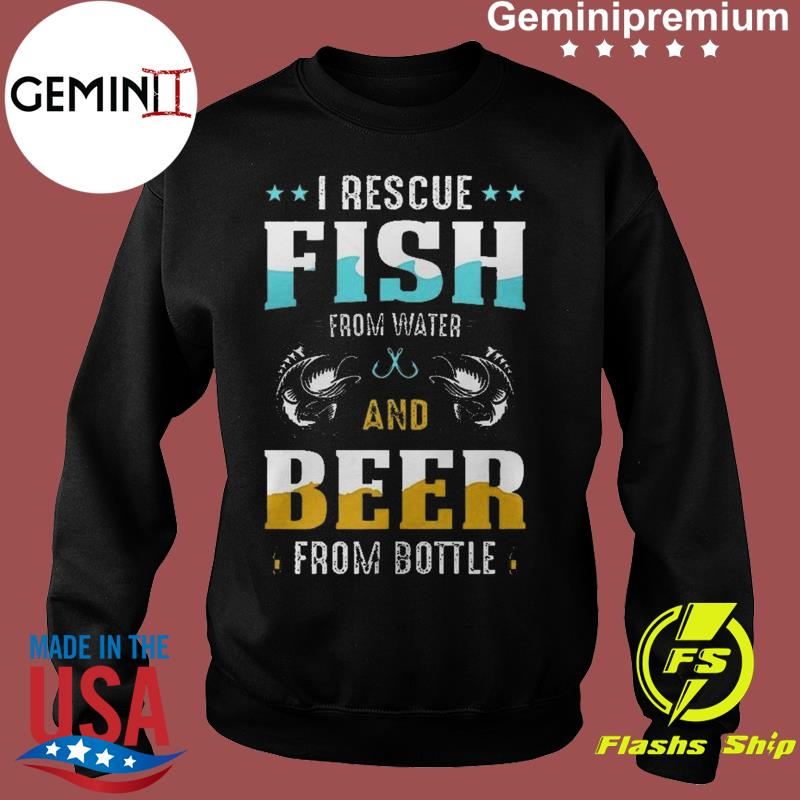 I Rescue Fish From Water And Beer From Bottle Funny International Beer Day Shirt Sweater
