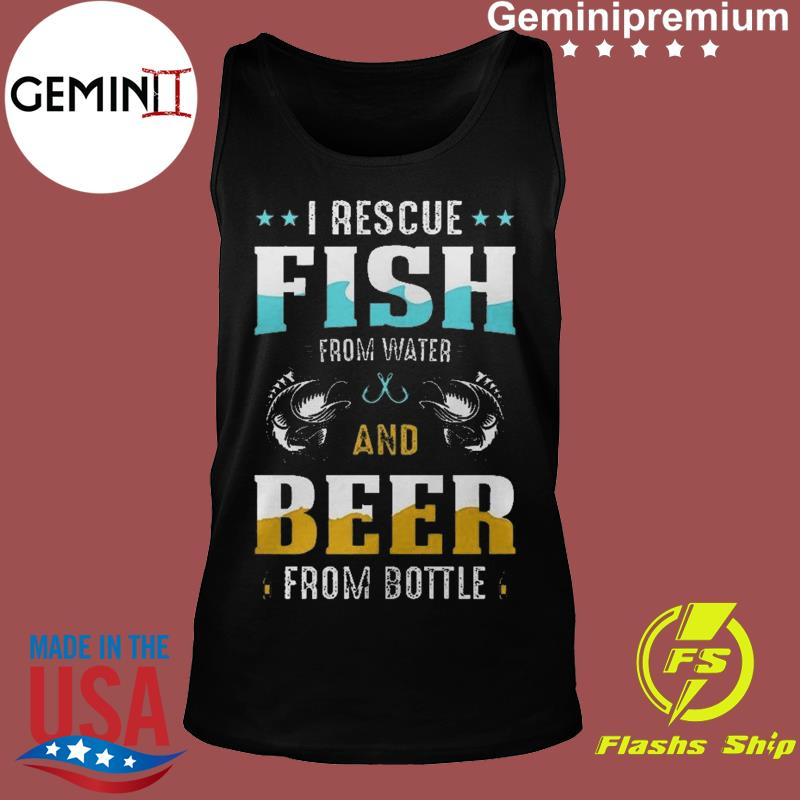 I Rescue Fish From Water And Beer From Bottle Funny International Beer Day Shirt Tank top