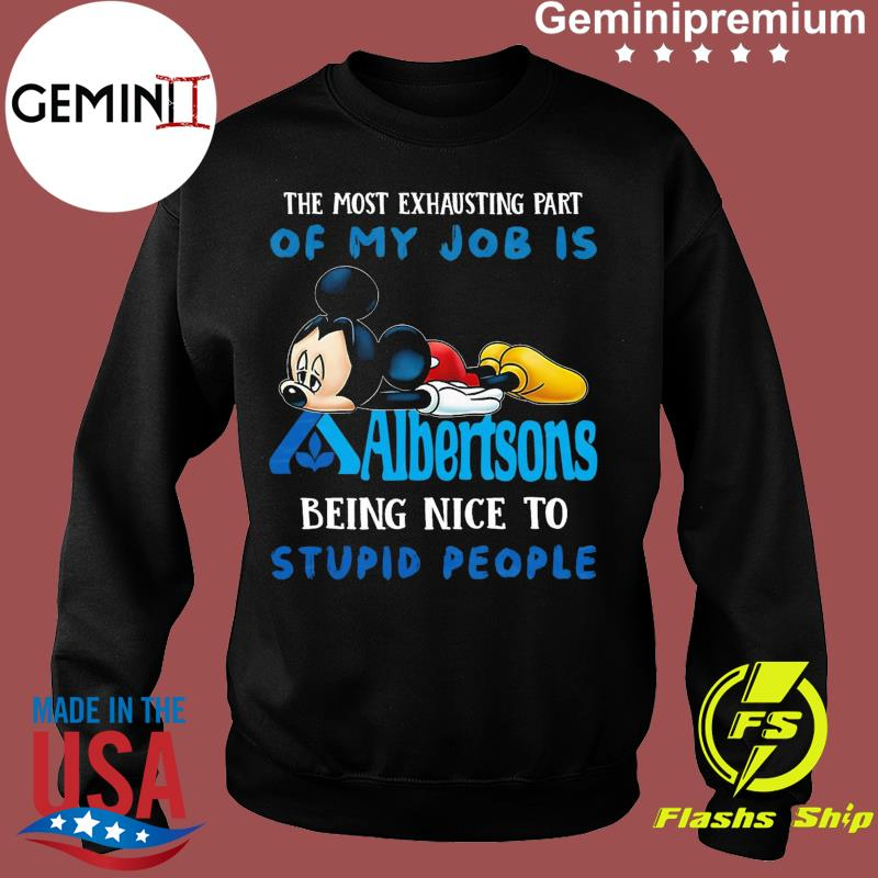 Mickey Mouse The Most Exhausting Part Of My Fob Is Albertsons Logo Being Nice To Stupid People Shirt Sweater