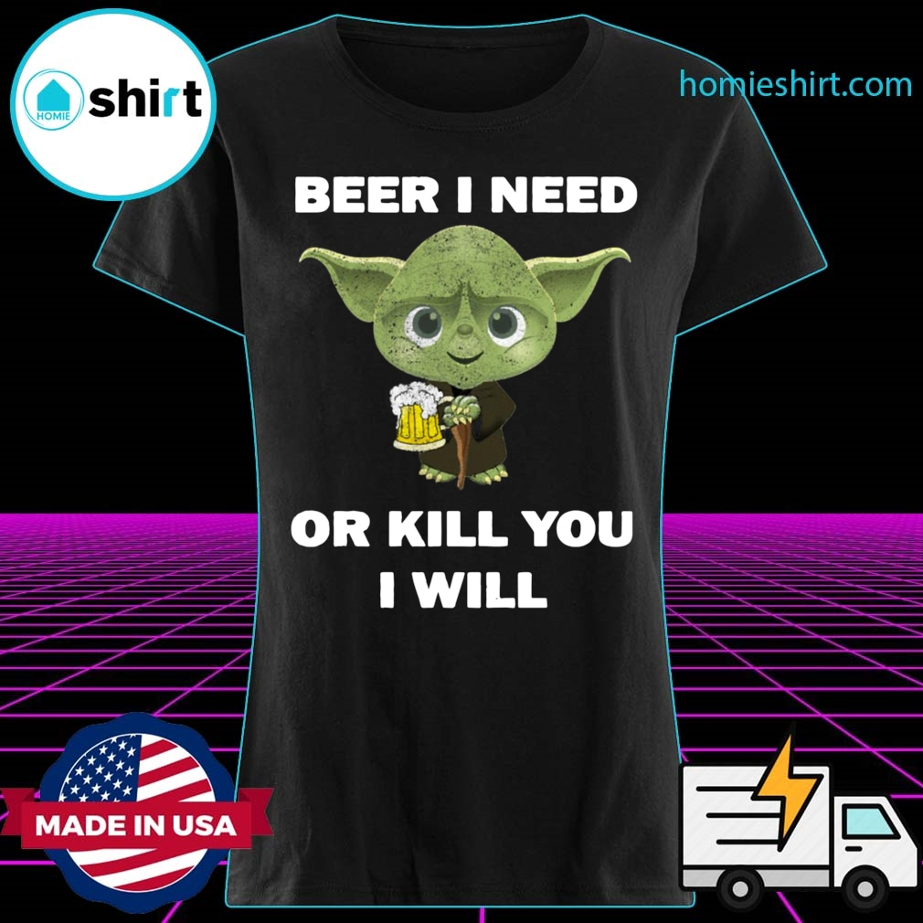 Baby Yoda Beer I Need Or Kill You I Will Shirt Ladies
