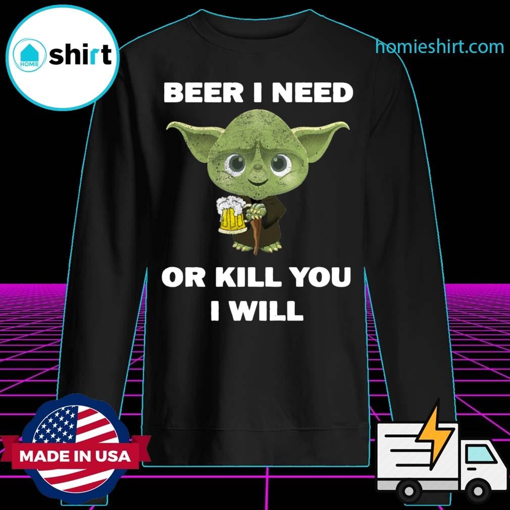 Baby Yoda Beer I Need Or Kill You I Will Shirt Sweater