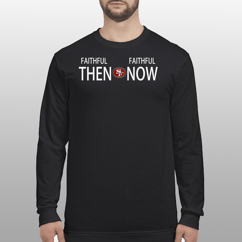 Faithful then San Francisco 49ers Faithful now shirt longsleeve