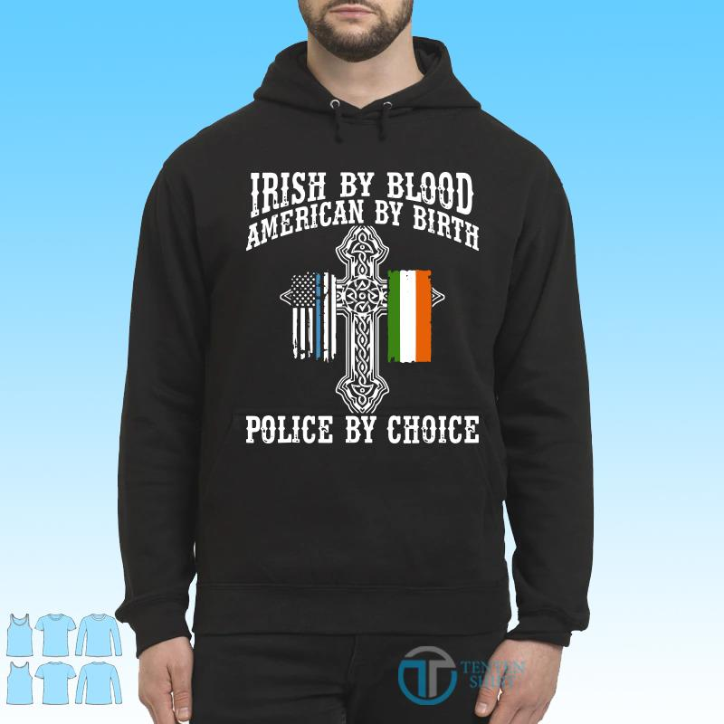 Irish By Blood American By Birth Police By Choice shirt Hoodie