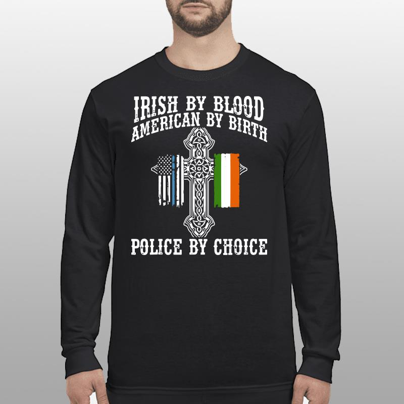 Irish By Blood American By Birth Police By Choice shirt longsleeve