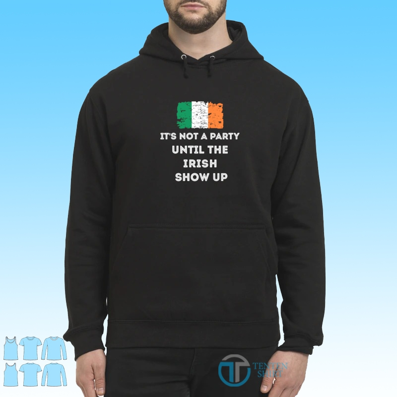 Its not a party until the Irish show up shirt Hoodie