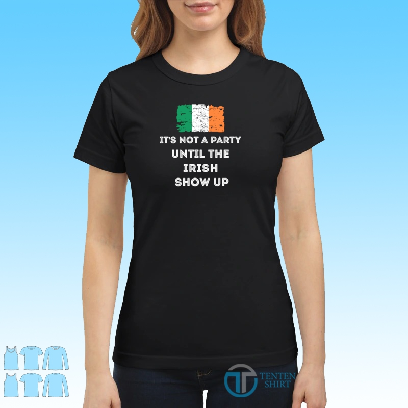 Its not a party until the Irish show up shirt