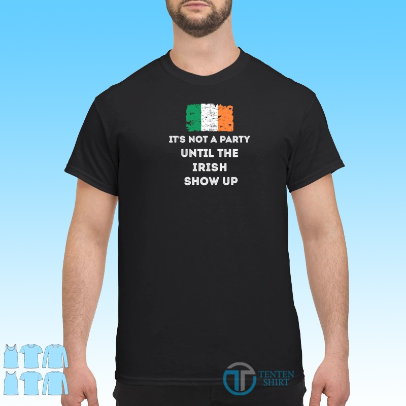 Its not a party until the Irish show up shirt Shirt