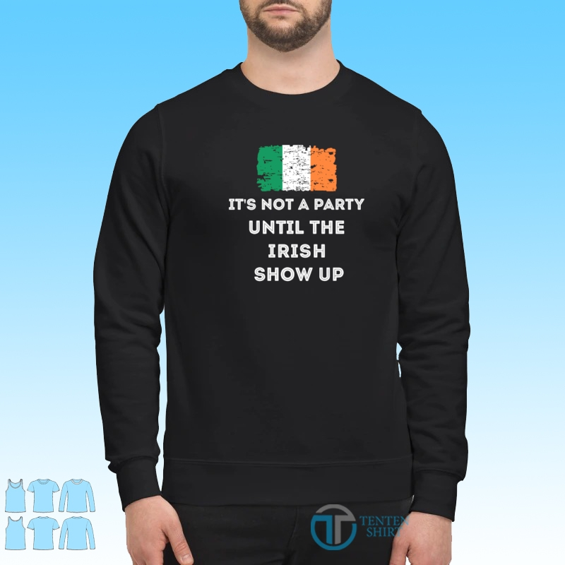 Its not a party until the Irish show up shirt Sweater