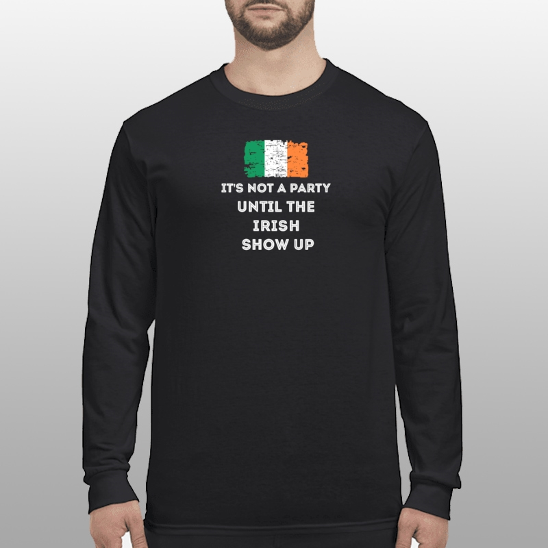 Its not a party until the Irish show up shirt longsleeve