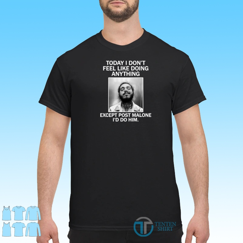 Official Today I Don't Feel Like Doing Anything Except Post Malone I'd Do Him Shirt Shirt