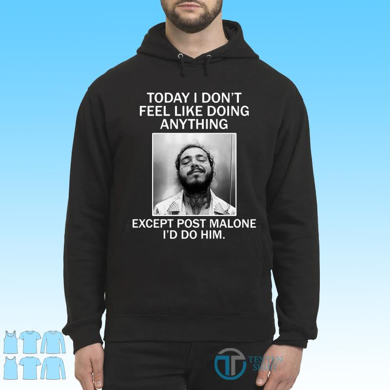 Today I Don't Feel Like Doing Anything Except Post Malone I'd Do Him Shirt Hoodie