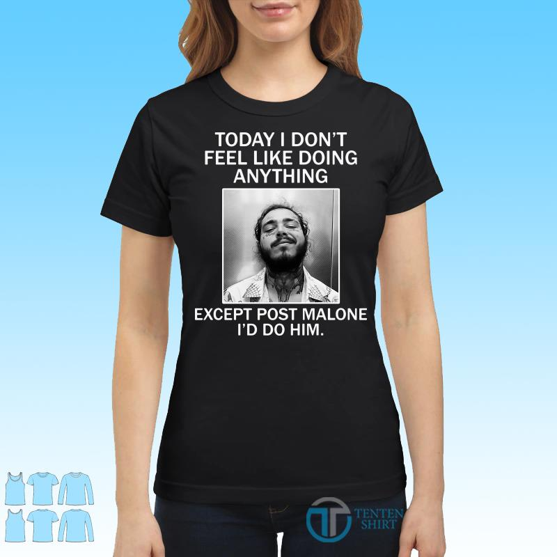 Today I Don't Feel Like Doing Anything Except Post Malone I'd Do Him Shirt Ladies tee
