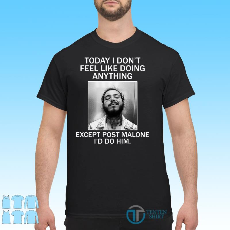 Today I Don't Feel Like Doing Anything Except Post Malone I'd Do Him Shirt