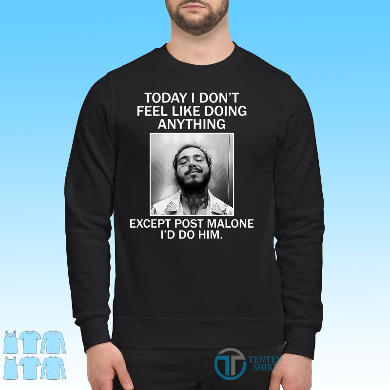 Today I Don't Feel Like Doing Anything Except Post Malone I'd Do Him Shirt Sweater
