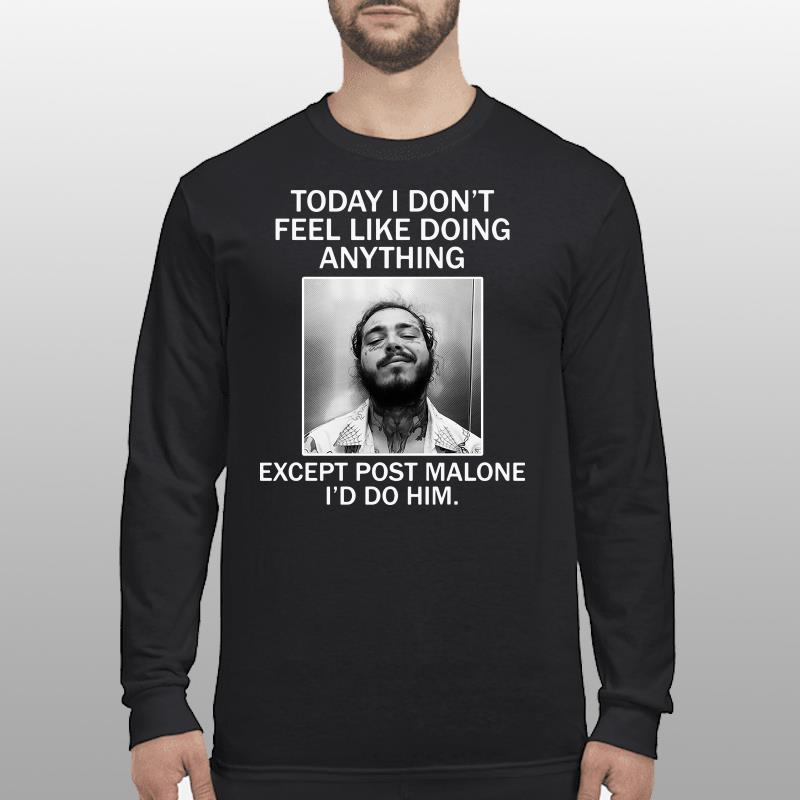 Today I Don't Feel Like Doing Anything Except Post Malone I'd Do Him Shirt longsleeve