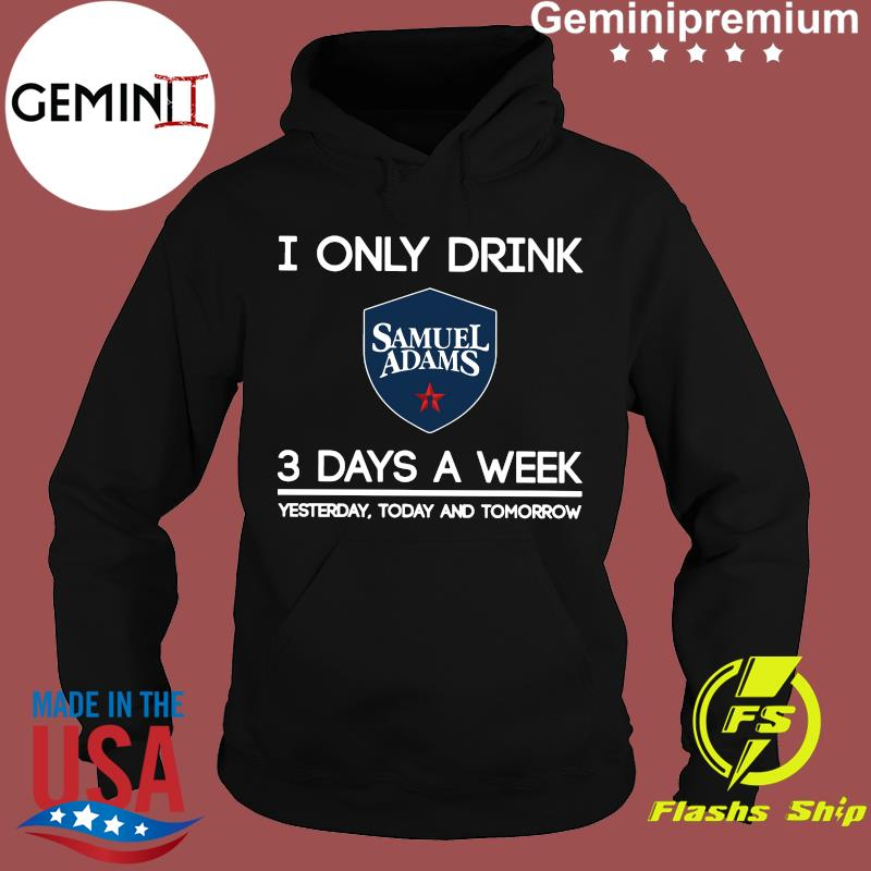 I Only Drink Samuel Adams 3 Days A Week Yesterday Today And Tomorrow Shirt Hoodie