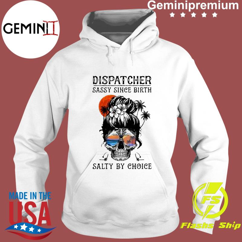 Dispatcher Skull Beach Sassy Since Birth Salty By Choice Shirt Hoodie