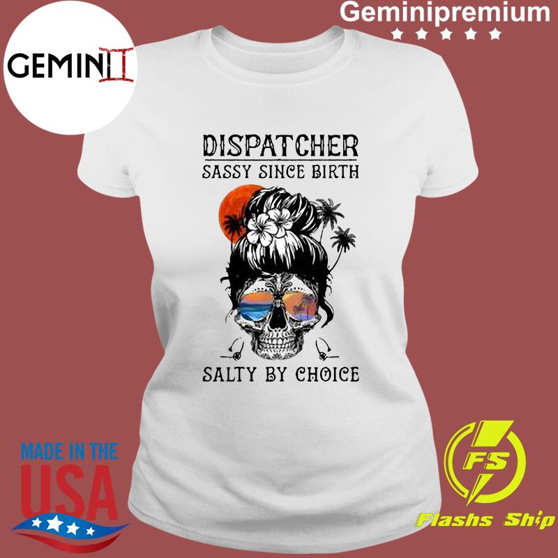 Dispatcher Skull Beach Sassy Since Birth Salty By Choice Shirt Ladies tee