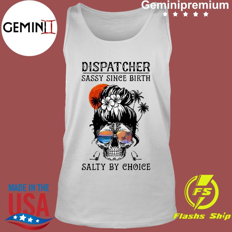 Dispatcher Skull Beach Sassy Since Birth Salty By Choice Shirt Tank Top