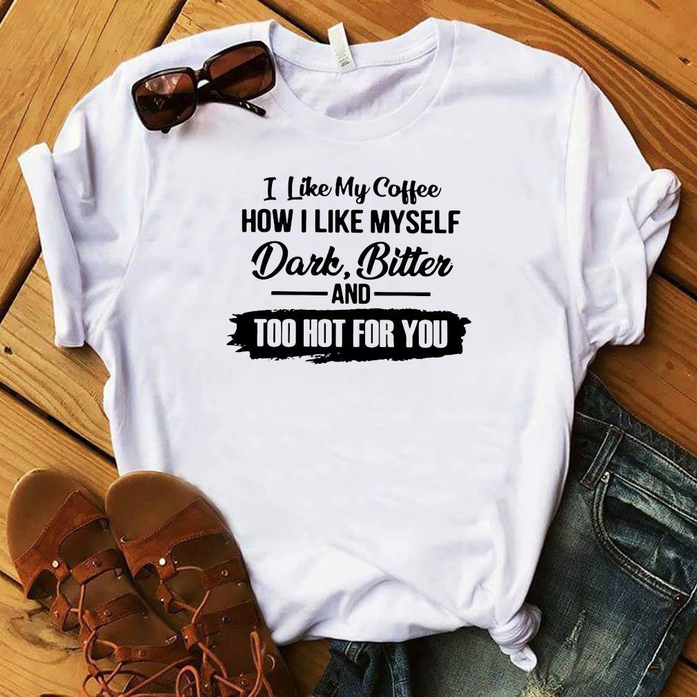 I Like My Coffee How I Like Myself Dark Bitter And Too Hot For You Shirt
