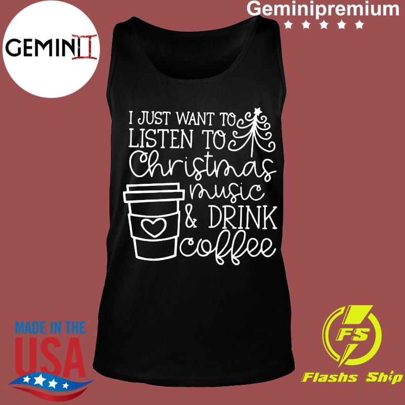 I Just Want To Listen To Christmas Music & Drink Coffee Christmas Shirt Tank top