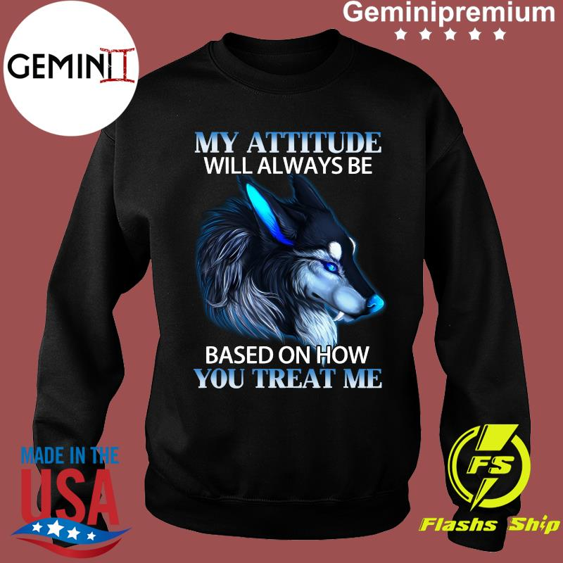 My Attitude Will Always Be Based On How You Treat Me Shirt Sweater