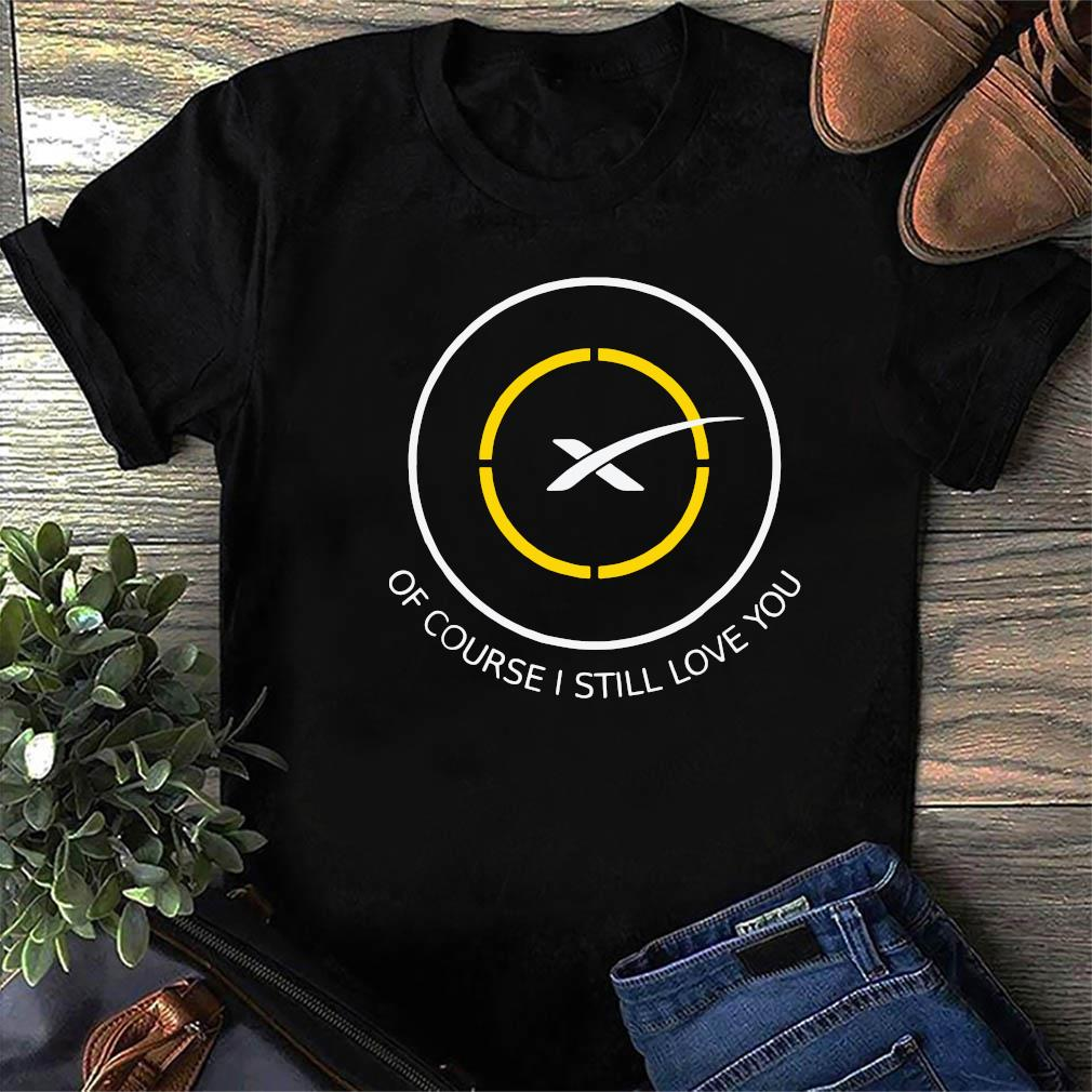 Of Course I Still Love You SpaceX Shirt